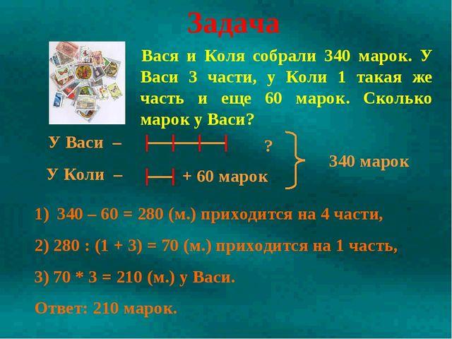 Вася и Коля собрали 340 марок. У Васи 3 части, у Коли 1 такая же часть и еще...