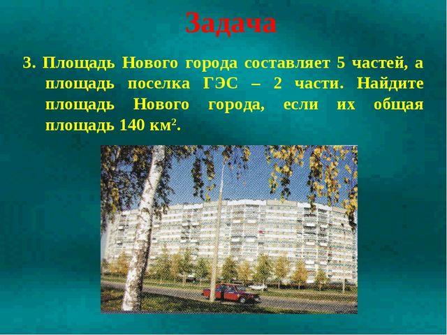 Задача 3. Площадь Нового города составляет 5 частей, а площадь поселка ГЭС –...
