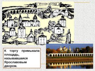 К торгу примыкала площадь, называвшаяся Ярославовым двором.
