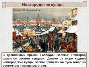 Новгородские купцы С древнейших времен Господин Великий Новгород славился сво