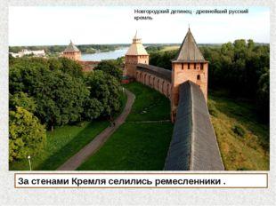 За стенами Кремля селились ремесленники . Новгородский детинец - древнейший р