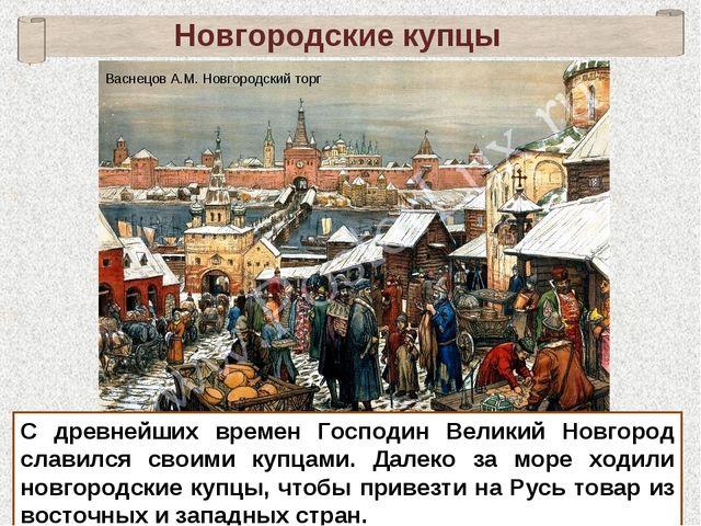 Новгородские купцы С древнейших времен Господин Великий Новгород славился сво...