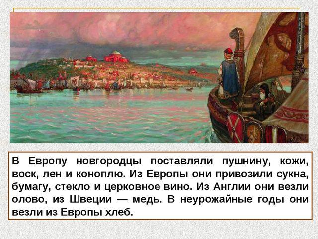 В Европу новгородцы поставляли пушнину, кожи, воск, лен и коноплю. Из Европы...