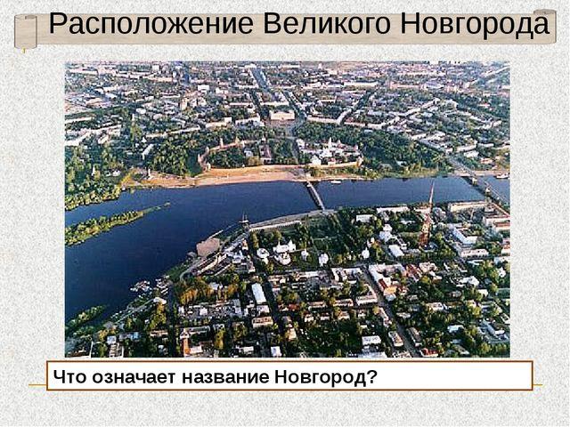 Расположение Великого Новгорода Что означает название Новгород?