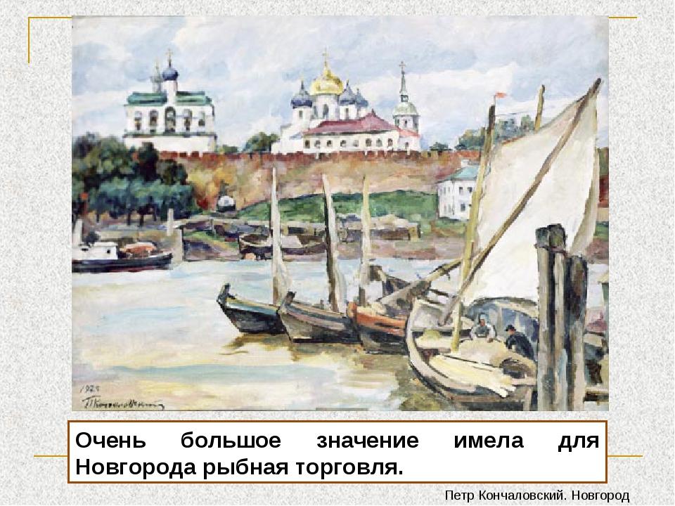Очень большое значение имела для Новгорода рыбная торговля. Петр Кончаловский...