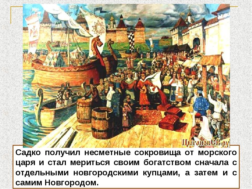 Садко получил несметные сокровища от морского царя и стал мериться своим бога...