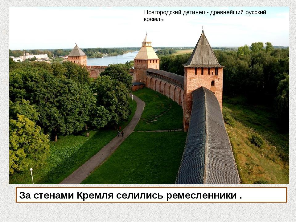 За стенами Кремля селились ремесленники . Новгородский детинец - древнейший р...
