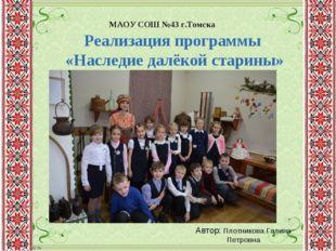 Реализация программы «Наследие далёкой старины» МАОУ СОШ №43 г.Томска Автор: