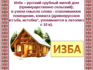 Изба – русский срубный жилой дом (преимущественно сельский); в узком смысле