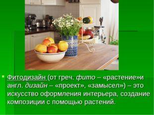 Фитодизайн (от греч. фито – «растение»и англ. дизайн – «проект», «замысел») –