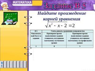 Найдите произведение корней уравнения В 5Уметь решать уравнения и неравенств