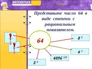 Представьте число 64 в виде степени с рациональным показателем. 64 8 2 4 3 4