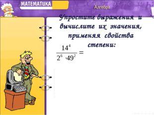 Упростите выражения и вычислите их значения, применяя свойства степени: