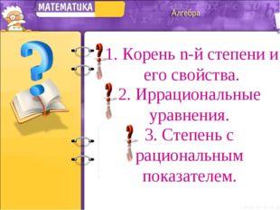 1. Корень n-й степени и его свойства. 2. Иррациональные уравнения. 3. Степень