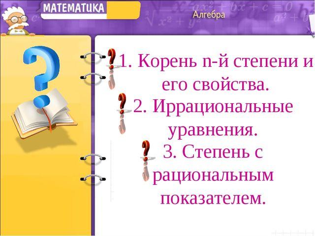 1. Корень n-й степени и его свойства. 2. Иррациональные уравнения. 3. Степень...