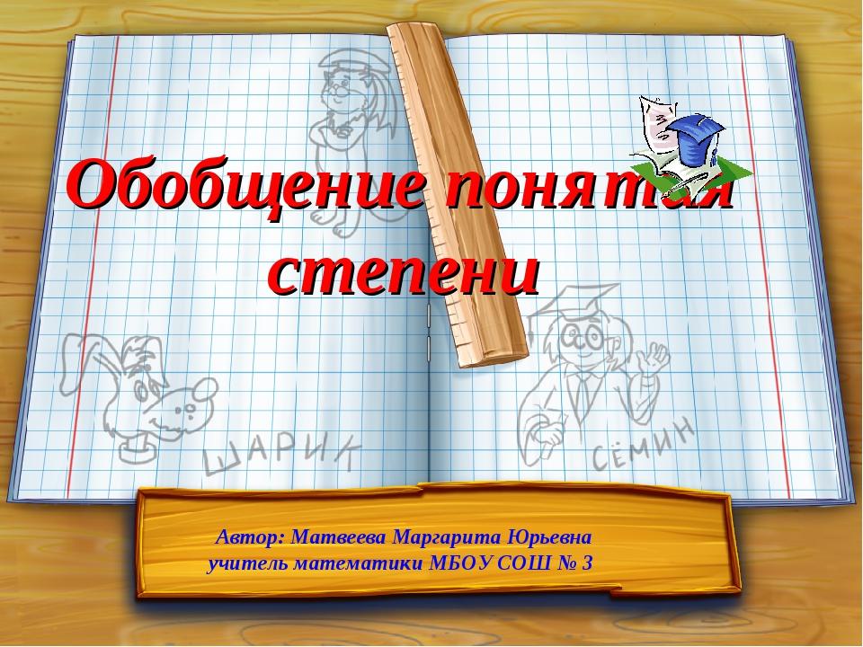 Обобщение понятия степени Автор: Матвеева Маргарита Юрьевна учитель математик...