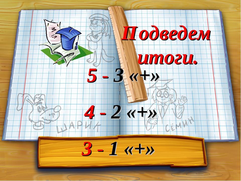 Подведем итоги. 5 - 3 «+» 4 - 2 «+» 3 - 1 «+»
