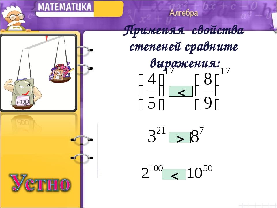 Применяя свойства степеней сравните выражения: > < <