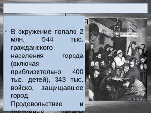 Город во время Блокады В окружение попало 2 млн. 544 тыс. гражданского насел