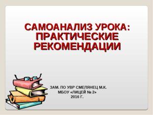 САМОАНАЛИЗ УРОКА: ПРАКТИЧЕСКИЕ РЕКОМЕНДАЦИИ ЗАМ. ПО УВР СМЕЛЯНЕЦ М.К. МБОУ «