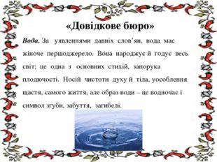 «Довідкове бюро» Вода. За уявленнями давніх слов'ян, вода має жіноче першодж
