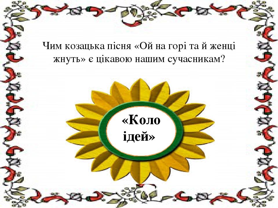 Чим козацька пісня «Ой на горі та й женці жнуть» є цікавою нашим сучасникам?...