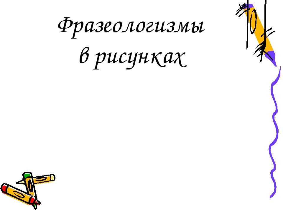 Фразеологизмы в рисунках
