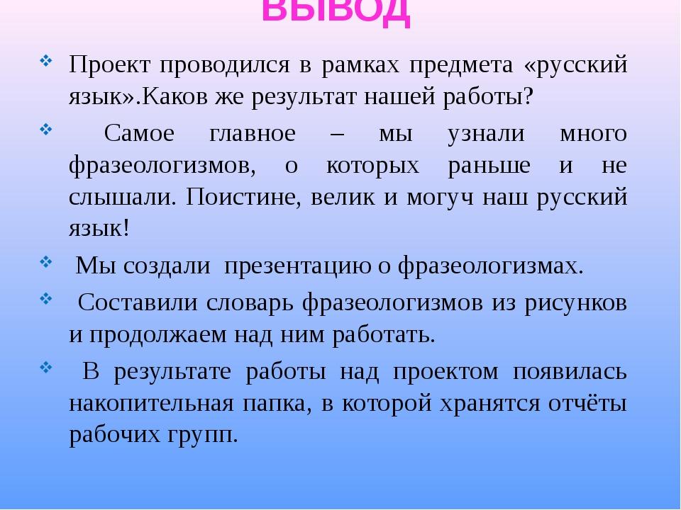 ВЫВОД Проект проводился в рамках предмета «русский язык».Каков же результат н...