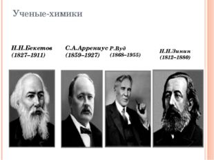 Ученые-химики Н.Н.Бекетов (1827–1911) С.А.Аррениус (1859–1927) Р.Вуд (1868–19