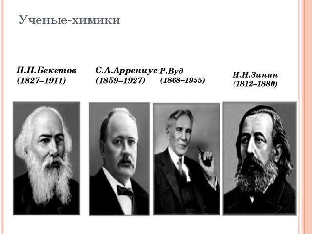 Ученые-химики Н.Н.Бекетов (1827–1911) С.А.Аррениус (1859–1927) Р.Вуд (1868–19...
