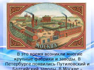 В это время возникли многие крупные фабрики и заводы. В Петербурге появилис