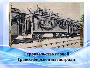 Строительство первой Транссибирской магистрали.