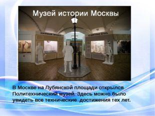 В Москве на Лубянской площади открылся Политехнический музей. Здесь можно был