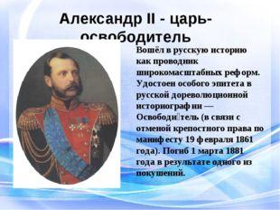 Александр II - царь-освободитель Вошёл в русскую историю как проводник широко