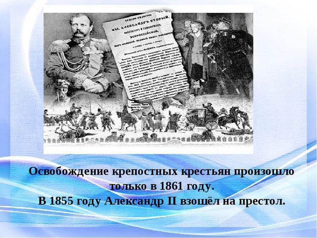 Освобождение крепостных крестьян произошло только в 1861 году. В 1855 году А...