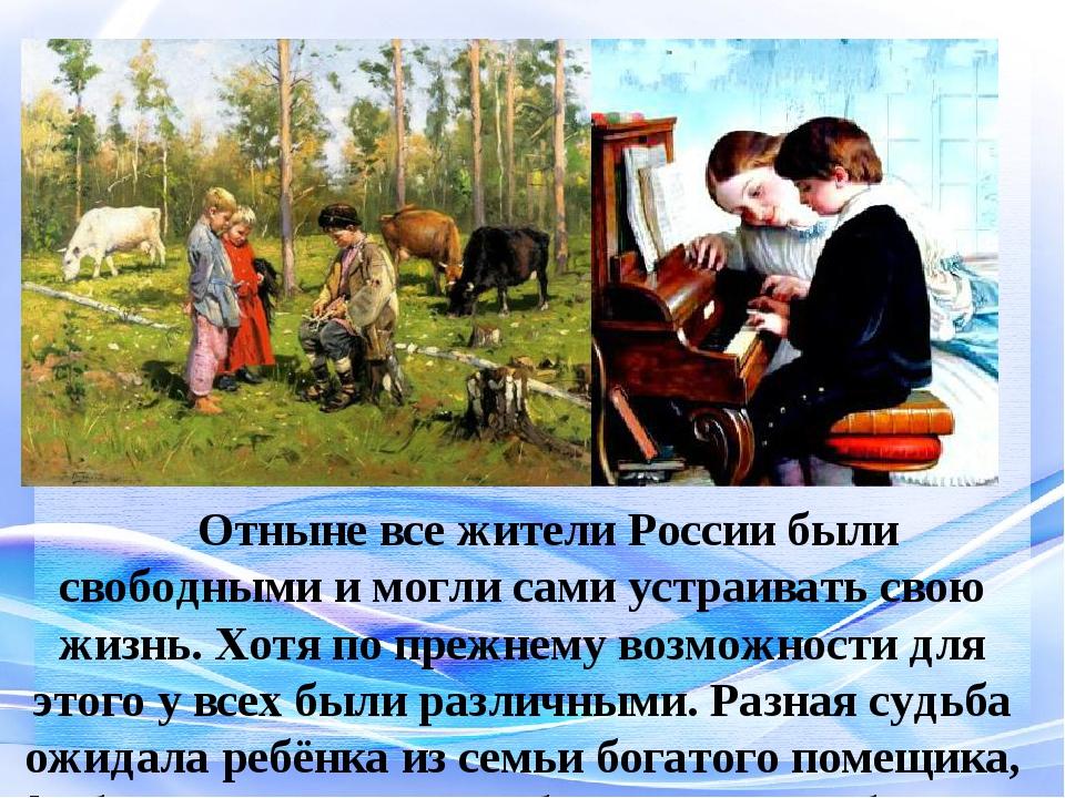 Отныне все жители России были свободными и могли сами устраивать свою жизнь...