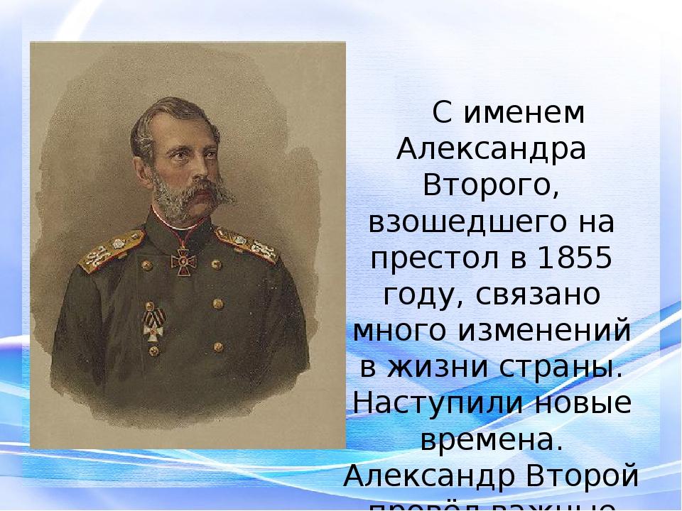 С именем Александра Второго, взошедшего на престол в 1855 году, связано мно...