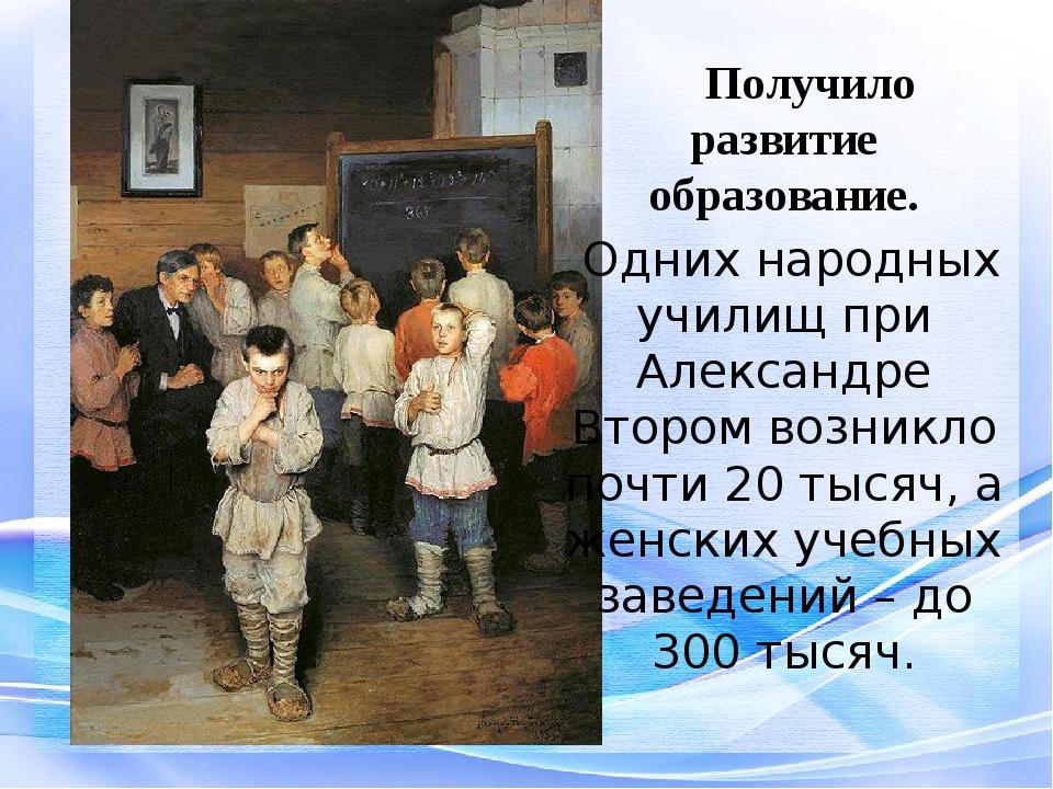 Получило развитие образование. Одних народных училищ при Александре Втором в...