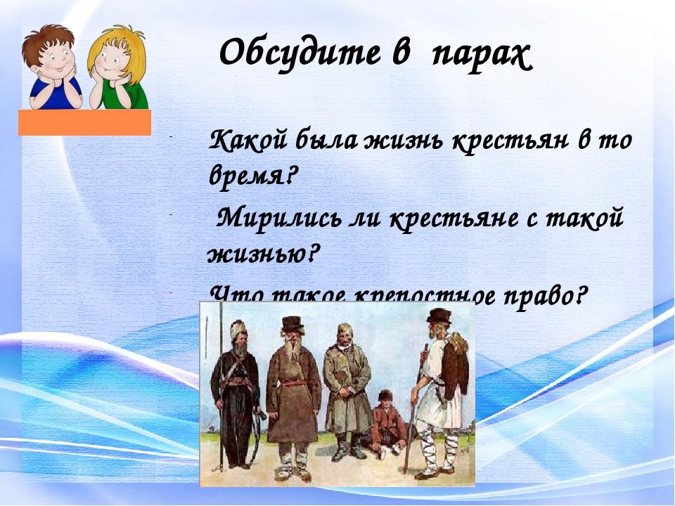 Обсудите в парах Какой была жизнь крестьян в то время? Мирились ли крестьяне...