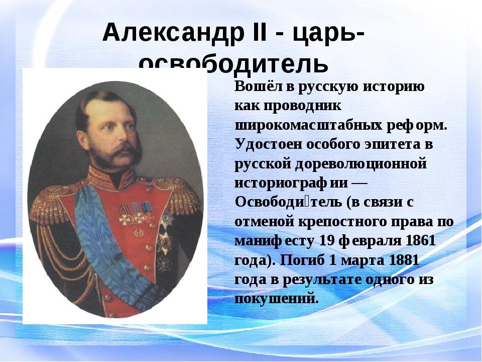 Александр II - царь-освободитель Вошёл в русскую историю как проводник широко...