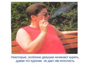 Некоторые, особенно девушки начинают курить, думая что курение не дает им поп