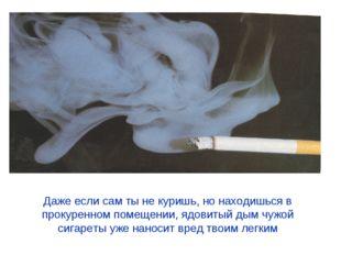 Даже если сам ты не куришь, но находишься в прокуренном помещении, ядовитый д