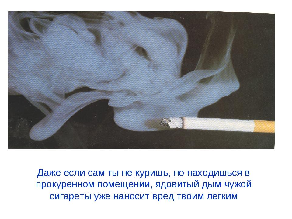 Даже если сам ты не куришь, но находишься в прокуренном помещении, ядовитый д...