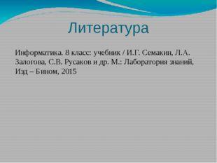 Литература Информатика. 8 класс: учебник / И.Г. Семакин, Л.А. Залогова, С.В.