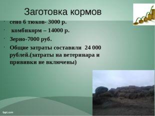 Заготовка кормов сено 6 тюков- 3000 р. комбикорм – 14000 р. Зерно-7000 руб. О