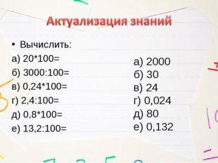 Вычислить: а) 20*100= б) 3000:100= в) 0,24*100= г) 2,4:100= д) 0,8*100= е) 13