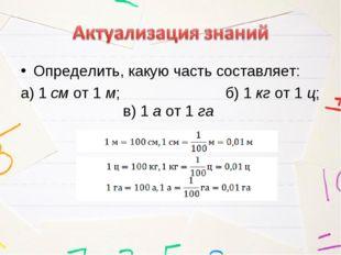 Определить, какую часть составляет: а) 1 см от 1 м; б) 1 кг от 1 ц; в)