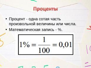 Процент - одна сотая часть произвольной величины или числа. Математическая за