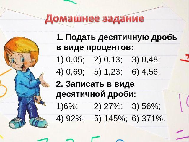 1. Подать десятичную дробь в виде процентов: 1) 0,05; 2) 0,13;3) 0,48; 4)...