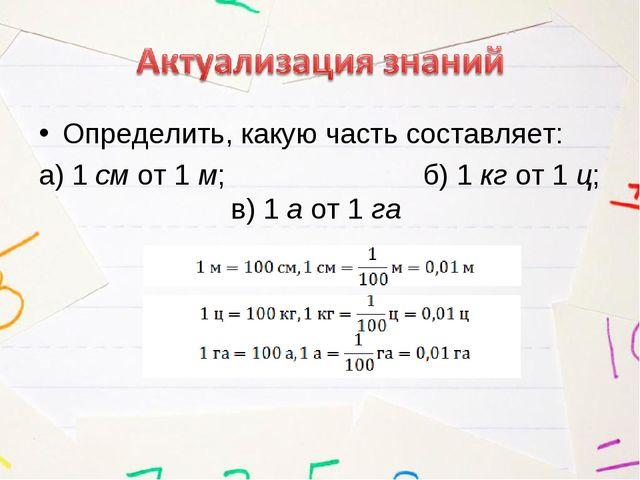 Определить, какую часть составляет: а) 1 см от 1 м; б) 1 кг от 1 ц; в)...